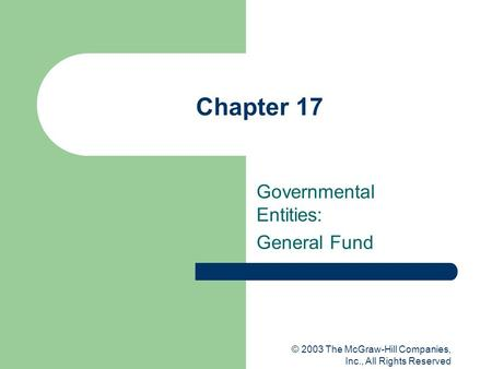 © 2003 The McGraw-Hill Companies, Inc., All Rights Reserved Chapter 17 Governmental Entities: General Fund.