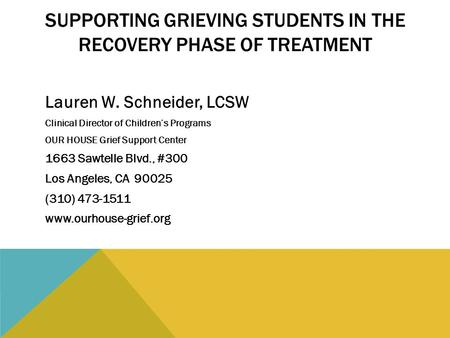 SUPPORTING GRIEVING STUDENTS IN THE RECOVERY PHASE OF TREATMENT Lauren W. Schneider, LCSW Clinical Director of Children's Programs OUR HOUSE Grief Support.