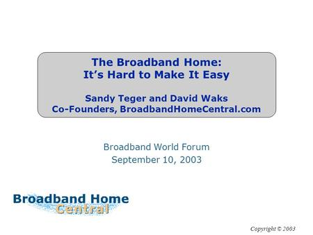 The Broadband Home: It's Hard to Make It Easy Sandy Teger and David Waks Co-Founders, BroadbandHomeCentral.com Broadband World Forum September 10, 2003.