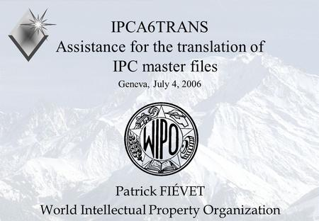 P.Fiévet July 4, 2006 IPCA6TRANS Assistance for the translation of IPC master files Geneva, July 4, 2006 Patrick FIÉVET World Intellectual Property Organization.