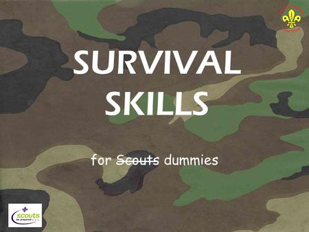 SURVIVAL SKILLS for Scouts dummies. SURVIVAL Survival is the name given to the effort we make to stay alive. Staying alive means looking after ourselves.