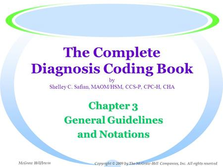 The Complete Diagnosis Coding Book by Shelley C. Safian, MAOM/HSM, CCS-P, CPC-H, CHA Chapter 3 General Guidelines and Notations Copyright © 2009 by The.