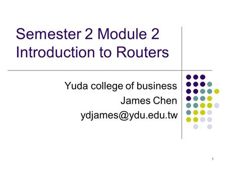 1 Semester 2 Module 2 Introduction to Routers Yuda college of business James Chen