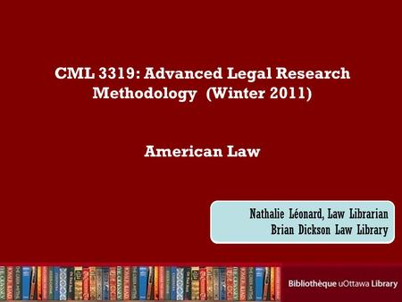 Cecilia Tellis, Law Librarian Brian Dickson Law Library CML 3319: Advanced Legal Research Methodology (Winter 2011) American Law Nathalie Léonard, Law.