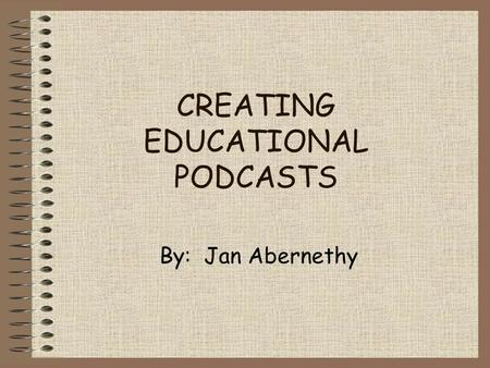 CREATING EDUCATIONAL PODCASTS By: Jan Abernethy. What is podagogy? Podagogy is a combination of the terms pedagogy and podcasting. As in any teaching.