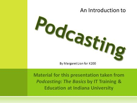 Material for this presentation taken from Podcasting: The Basics by IT Training & Education at Indiana University An Introduction to By Margaret Lion for.