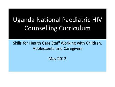 Uganda National Paediatric HIV Counselling Curriculum Skills for Health Care Staff Working with Children, Adolescents and Caregivers May 2012.