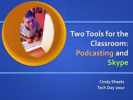 Two Tools for the Classroom: Podcasting and Skype Cindy Sheets Tech Day 2010.
