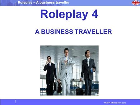 © 2014 wheresjenny.com Roleplay – A business traveller Roleplay 4 A BUSINESS TRAVELLER.