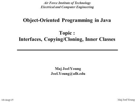 16-Aug-15 Air Force Institute of Technology Electrical and Computer Engineering Object-Oriented Programming in Java Topic : Interfaces, Copying/Cloning,