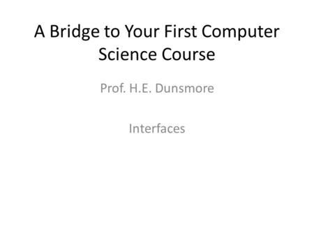 A Bridge to Your First Computer Science Course Prof. H.E. Dunsmore Interfaces.