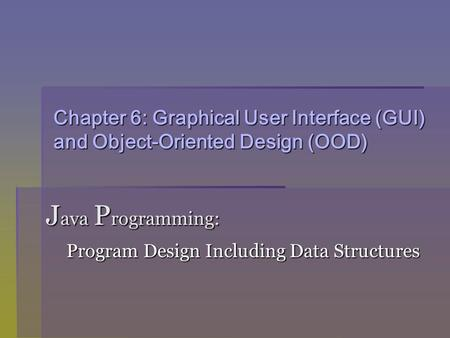 Chapter 6: Graphical User Interface (GUI) and Object-Oriented Design (OOD) J ava P rogramming: Program Design Including Data Structures Program Design.