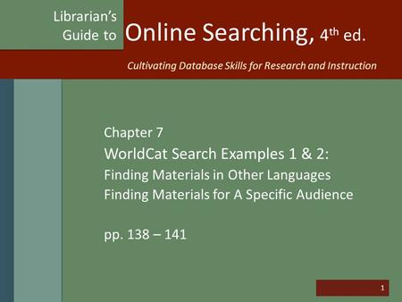 1 Online Searching, 4 th ed. Chapter 7 WorldCat Search Examples 1 & 2: Finding Materials in Other Languages Finding Materials for A Specific Audience pp.