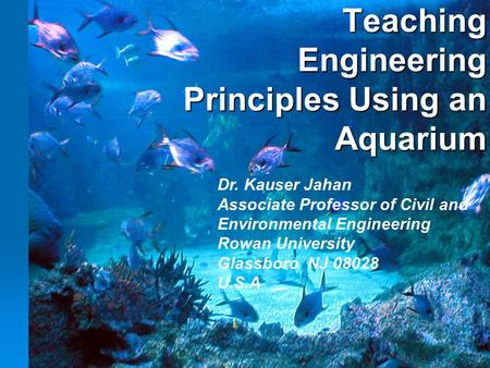 Teaching Engineering Principles Using an Aquarium Dr. Kauser Jahan Associate Professor of Civil and Environmental Engineering Rowan University Glassboro.