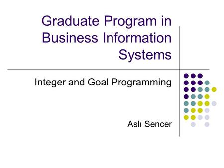 Graduate Program in Business Information Systems Integer and Goal Programming Aslı Sencer.