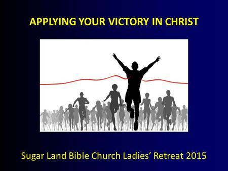 APPLYING YOUR VICTORY IN CHRIST Sugar Land Bible Church Ladies' Retreat 2015.