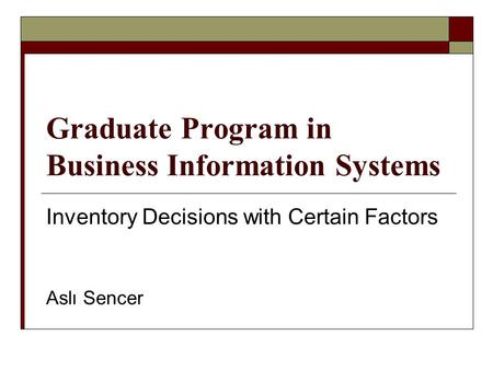 Graduate Program in Business Information Systems Inventory Decisions with Certain Factors Aslı Sencer.