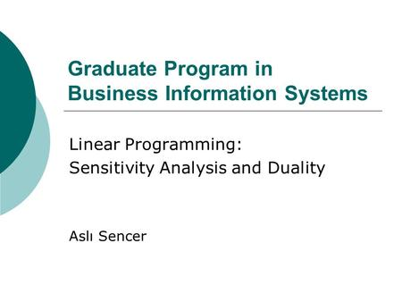 Graduate Program in Business Information Systems Linear Programming: Sensitivity Analysis and Duality Aslı Sencer.