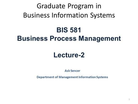 Graduate Program in Business Information Systems BIS 581 Business Process Management Lecture-2 Aslı Sencer Department of Management Information Systems.