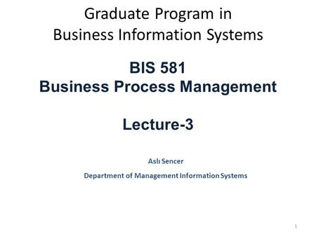 Graduate Program in Business Information Systems BIS 581 Business Process Management Lecture-3 Aslı Sencer Department of Management Information Systems.