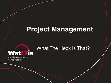 Project Management What The Heck Is That?. Why Do We Need Project Management? Critical towards delivery of effective IT initiatives Ensures we align projects.