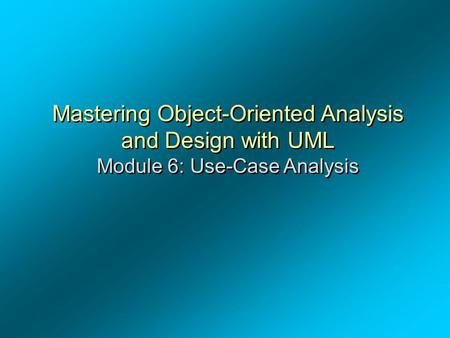 OOAD – Dr. A. Alghamdi Mastering Object-Oriented Analysis and Design with UML Module 6: Use-Case Analysis Module 6 - Use-Case Analysis.