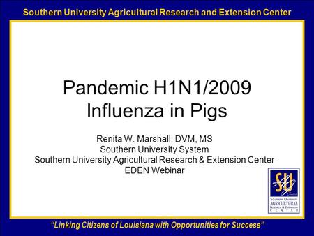 "Southern University Agricultural Research and Extension Center ""Linking Citizens of Louisiana with Opportunities for Success"" Pandemic H1N1/2009 Influenza."