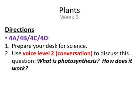 Plants Week 3 Directions 4A/4B/4C/4D: 1.Prepare your desk for science. 2.Use voice level 2 (conversation) to discuss this question: What is photosynthesis?