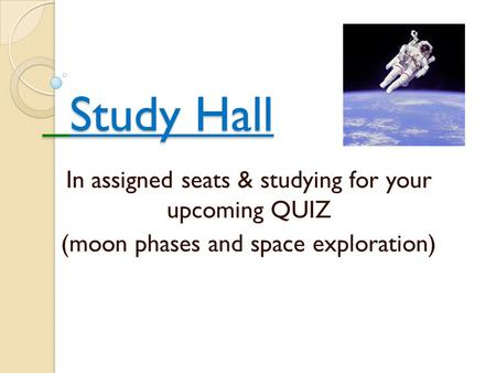 Study Hall Study Hall In assigned seats & studying for your upcoming QUIZ (moon phases and space exploration)