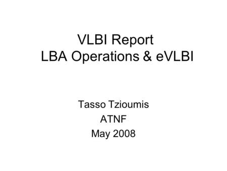 VLBI Report LBA Operations & eVLBI Tasso Tzioumis ATNF May 2008.