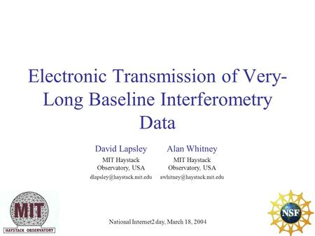 Electronic Transmission of Very- Long Baseline Interferometry Data National Internet2 day, March 18, 2004 David LapsleyAlan Whitney MIT Haystack Observatory,