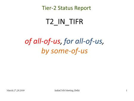 March 27,28 2009IndiaCMS Meeting, Delhi1 T2_IN_TIFR of all-of-us, for all-of-us, by some-of-us Tier-2 Status Report.