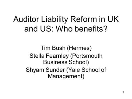 1 Auditor Liability Reform in UK and US: Who benefits? Tim Bush (Hermes) Stella Fearnley (Portsmouth Business School) Shyam Sunder (Yale School of Management)