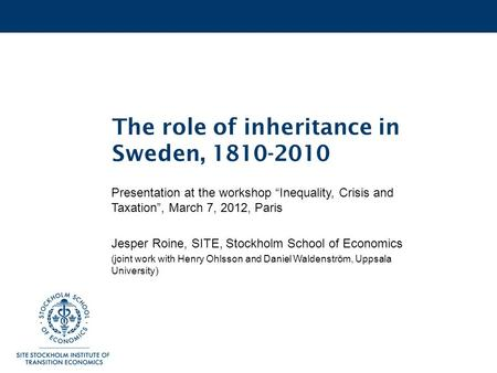 "The role of inheritance in Sweden, 1810-2010 Presentation at the workshop ""Inequality, Crisis and Taxation"", March 7, 2012, Paris Jesper Roine, SITE, Stockholm."