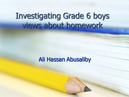 Investigating Grade 6 boys views about homework Ali Hassan Abusaliby.