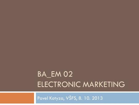 BA_EM 02 ELECTRONIC MARKETING Pavel Kotyza, VŠFS, 8. 10. 2013.