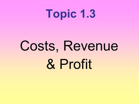 Topic 1.3 Costs, Revenue & Profit.