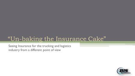 """Un-baking the Insurance Cake"" Seeing Insurance for the trucking and logistics industry from a different point of view."