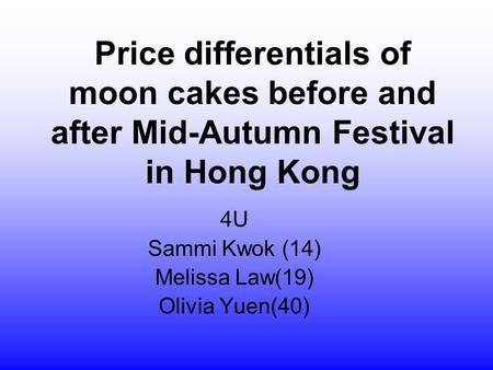 Price differentials of moon cakes before and after Mid-Autumn Festival in Hong Kong 4U Sammi Kwok (14) Melissa Law(19) Olivia Yuen(40)