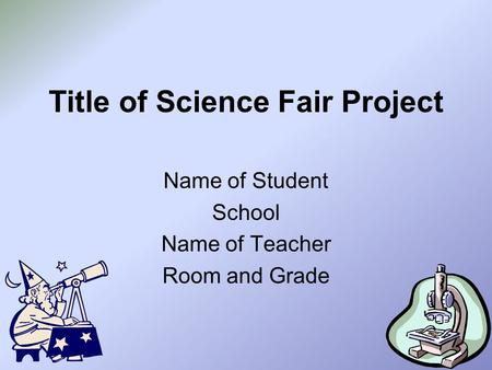 Title of Science Fair Project Name of Student School Name of Teacher Room and Grade.