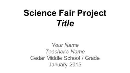 Science Fair Project Title Your Name Teacher's Name Cedar Middle School / Grade January 2015.