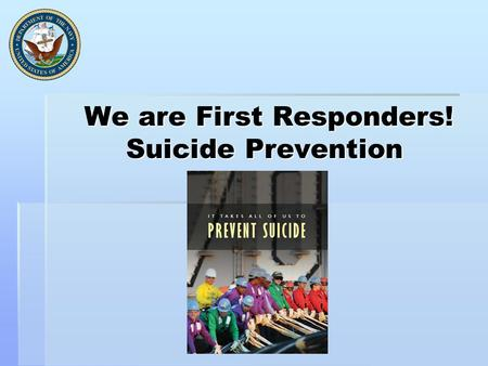 We are First Responders! Suicide Prevention We are First Responders! Suicide Prevention.
