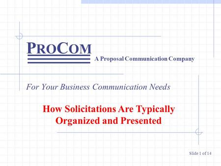 P RO C OM For Your Business Communication Needs A Proposal Communication Company Slide 1 of 14 How Solicitations Are Typically Organized and Presented.