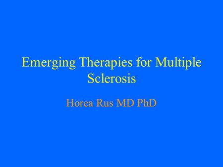 Emerging Therapies for Multiple Sclerosis Horea Rus MD PhD.