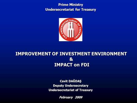 IMPROVEMENT OF INVESTMENT ENVIRONMENT & IMPACT on FDI February 2009 Cavit DAĞDAŞ Deputy Undersecretary Undersecretariat of Treasury Prime Ministry Undersecretariat.