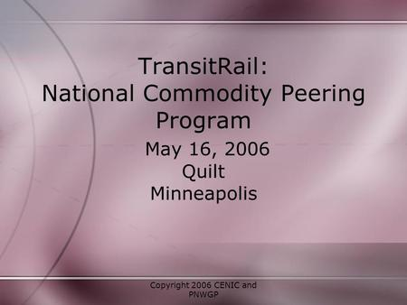 Copyright 2006 CENIC and PNWGP TransitRail: National Commodity Peering Program May 16, 2006 Quilt Minneapolis.