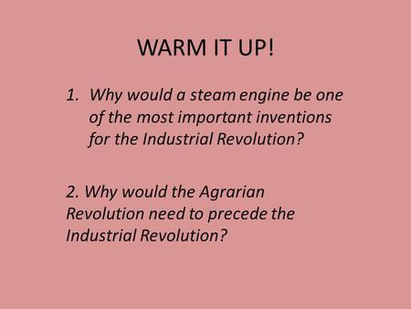 WARM IT UP! 1.Why would a steam engine be one of the most important inventions for the Industrial Revolution? 2. Why would the Agrarian Revolution need.