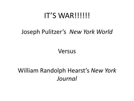 IT'S WAR!!!!!! Joseph Pulitzer's New York World Versus William Randolph Hearst's New York Journal.