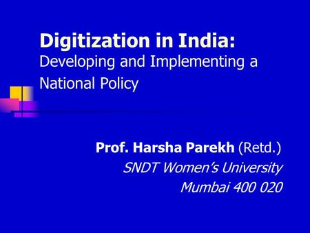 Digitization in India: Developing and Implementing a National Policy Prof. Harsha Parekh (Retd.) SNDT Women's University Mumbai 400 020.