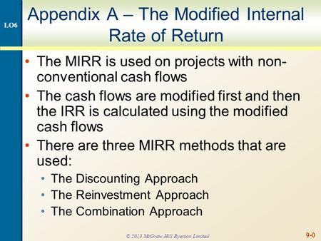 9-0 Appendix A – The Modified Internal Rate of Return The MIRR is used on projects with non- conventional cash flows The cash flows are modified first.